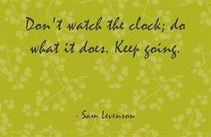Don't watch the clock; do what it does. Keep going.