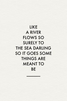 As a river flows, surely to the sea, darling so it goes, somethings are meant to be. - Google Search