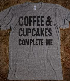 Coffee and Cupcakes Complete Me (vintage shirt).  Yup