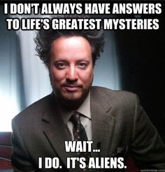 Aliens are the answer (or really the question) to everything. A: Could aliens have been here? A: Could aliens have visited? Q: What is the meaning of life? A: Aliens? Aliens Guy, Aliens And Ufos, Ancient Aliens Meme, Pseudo Science, Answer To Life, I Don't Always, Greatest Mysteries, History Channel, I Laughed