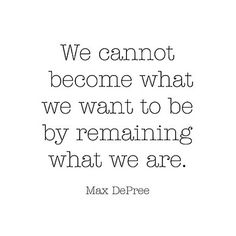 we cannot become who we should/need to be by remaining who we are