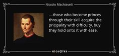 ....those who become princes through their skill acquire the pricipality with difficulty, buy they hold onto it with ease. - Niccolo Machiavelli