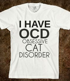 hahahah....this will go along great when I become a crazy cat lady! But it needs to have something about my actual obsessive compulsive disorder...
