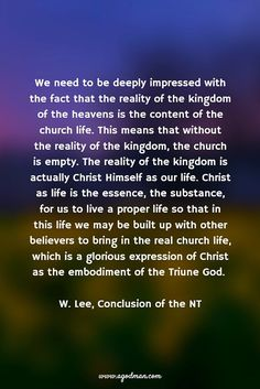 We need to be deeply impressed with the fact that the reality of the kingdom of the heavens is the content of the church life. This means that without the reality of the kingdom, the church is empty. The reality of the kingdom is actually Christ Himself as our life. Christ as life is the essence, the substance, for us to live a proper life so that in this life we may be built up with other believers to bring in the real church life, which is a glorious expression of Christ as the embodiment…