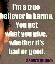 I'm a True Believer in Karma. You Get What You Give, Whether It's  Bad or Good. ~Sandra Bullock