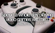 Spend a whole day playing video games with him.