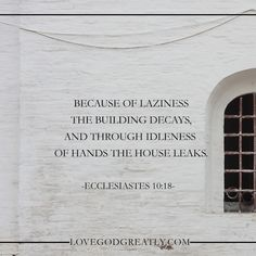 """Because of laziness the building decays, and through idleness of hands the house leaks."" Ecclesiastes 10:18 Ecclesiastes: Week 7 - The Folly Of Laziness http://lovegodgreatly.com/the-folly-of-laziness/"
