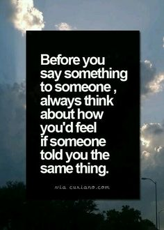 Before you say something to someone, always think about how you'd feel if someone told you the same thing. Gøød Mørning!