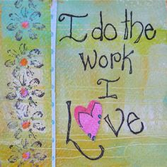 Art - Words - Inspiration  - Quote  - I do the work I love.