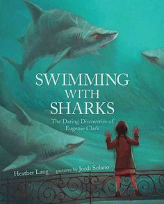 """SWIMMING WITH SHARKS: The Daring Discoveries of Eugenie Clark by Heather Lang.   """"The Shark Lady,"""" is how scientist, researcher, and diver Eugenie Clark became known."""