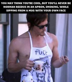 No matter how hard you try you will never be as cool as Norman Reedus wearing an apron, smoking a cigerette, while drinking from a mug with your own face on it.