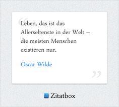 Leben, das ist das Allerseltenste in der Welt – die meisten Menschen existieren nur. Oscar Wilde (http://www.Zitatbox.de/oscar-wilde-zitate)