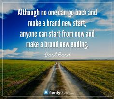 Although no one can go back and make a brand new start, anyone can start from now and make a brand new ending. -Carl Bard