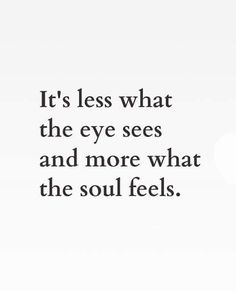 It's less what the eyes see and more what the soul feels.
