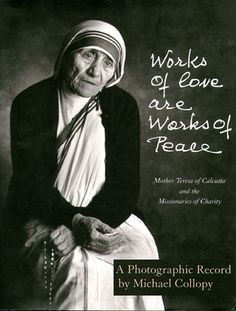 Works of Love Are Works of Peace: Mother Teresa and the Missionaries of Charity by Michael Collopy Missionaries Of Charity, Saint Teresa Of Calcutta, Peaceful Words, Mother Teresa Quotes, A Course In Miracles, Jolie Photo, World Peace, Blessed Mother, Mother Mother