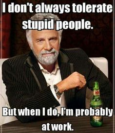 I don't always tolerate stupid people, but when I do, I'm probably at work.