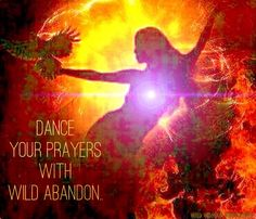 Dance your prayers with wild abandon.The way you use your body can change your state of being. Put on music and dance with wild abandon. As you do so, this sends a powerful message to your subconscious that you are indeed truly free. - Cherokee Native Wisdom