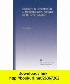 Discours de r�ception de L. Henri Bergson, r�ponse de M. Ren� Doumic (French Edition) Henri Bergson ,   ,  , ASIN: B003YC2C6G , tutorials , pdf , ebook , torrent , downloads , rapidshare , filesonic , hotfile , megaupload , fileserve