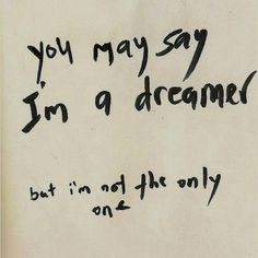 you may say im a dreamer. but im not the only one.