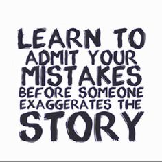 Learn To Admit Your Mistakes Before Someone Exaggerates The Story... I'm still not very good at this one, but an ongoing practice along with breathing...
