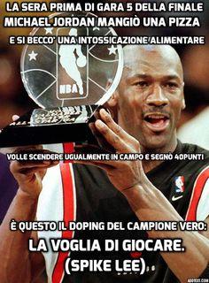 """""""La sera prima di gara 5 della finale, Michael Jordan mangiò una pizza e si beccò una intossicazione alimentare. Volle scendere ugualmente in campo e segnò 40 punti. È questo il doping del campione vero: la voglia di giocare."""" Spike Lee"""