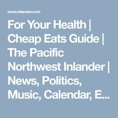 For Your Health | Cheap Eats Guide | The Pacific Northwest Inlander | News, Politics, Music, Calendar, Events in Spokane, Coeur d'Alene and the Inland Northwest