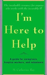 I'm Here To Help: A Guide For Caregivers, Hospice Workers, And Volunteers By Catherine Ray