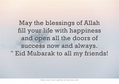 May the blessings of Allah fill your life with happiness and open all the doors of success now and always. Eid Mubarak to all my friends!