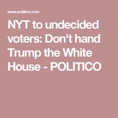 NYT to undecided voters: Don't hand Trump the White House - POLITICO