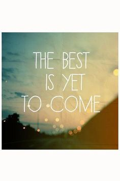 The Best Is Yet To Come * Your Daily Brain Vitamin v5.17.16 * I promise. And I wouldn't lie to you. Because I love you. * It Gets Better * The Future Rocks * motivation * inspiration * quotes * quote of the day * QOTD * quote * DBV * motivational * inspirational * friendship quotes * life quotes * love quotes * quotes to live by * motivational quotes * inspirational quotes * TITLIHC