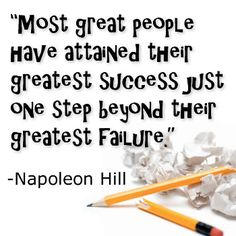 """Most great people have attained their greatest success just one step beyond their greatest failure."" -Napoleon Hill"