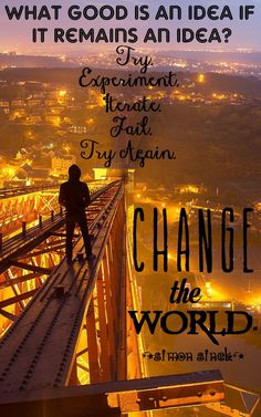 What good is an idea if it remains an idea? Try. Experiment. Iterate. Fail. Try Again. Change the world.