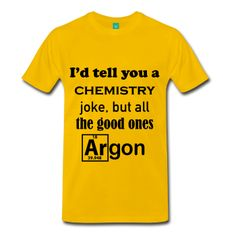 I´d Tell You a Chemistry Joke, but All the Good Ones Argon - Men's Premium T-Shirt