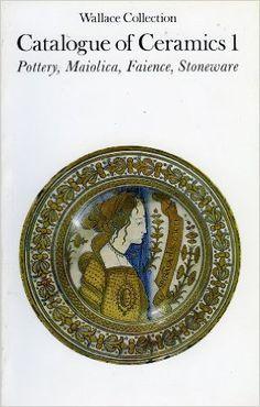 Wallace Collection Catalogue of Ceramics I: Pottery, Maiolica, Faience, Stoneware