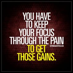 You have to keep your focus through the pain to get those gains.