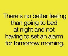 There's no better feeling than going to bed at night and not having to set an alarm for tomorrow morning.  I love that!! ♥