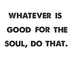 whatever is good for the soul, do that.