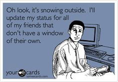Oh look, it's snowing outside. I'll update my status for all of my friends that don't have a window of their own. Some E-cards.