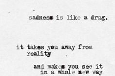 Sadness is like a drug. It takes you away from reality. And makes you see it in a whole new way