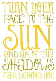 #Quote Turn your face to the sun and all the shadows fall behind you.