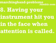 8. Having your instrument hit you in the face when attention is called. Ahhhhhh this is bad with braces>.