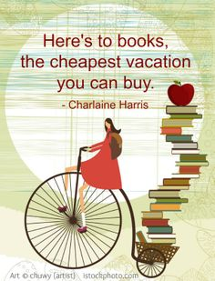 Here's to books, the cheapest vacation  you can buy.  - Charlaine Harris (Author, USA). Art © chuwy (artist) via    istockphoto.com To purchase the right to use this image, click on the link. [Do not remove caption. International copyright law requires that you credit the artist. Link directly to the artist's website.]   PINTEREST on COPYRIGHT:  http://pinterest.com/pin/86975836526856889/