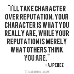 """I'll take character over reputation. Your character is what you really are [devoting time & efforts to be], while your reputation is merely what others THINK you are."" -A.J. Perez"