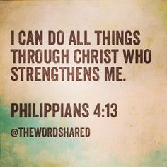 I can do all things through Christ who strengthens me. Phil 4:13