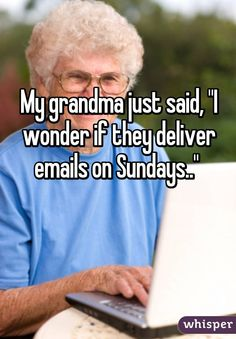 """My grandma just said, """"I wonder if they deliver emails on Sundays.."""""""