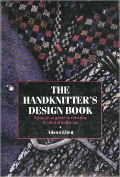 The Handknitter's Design Book: A Practical Guide to Creating Beautiful Knitwear  by Alison Ellen