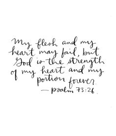 My flesh and my heart may fail, but God is the strength of my heart and my portion forever -Psalm ch73v26
