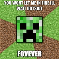 Meme Generator ... Minecraft Creeper - you wont let me in fine ill wait outside fovever