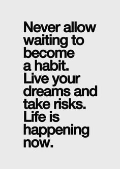 """Never allow 'waiting' to become a habit. Live your dreams & take risks. Life is happening now."""