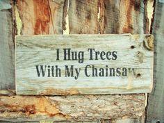 I Hug Trees With My Chainsaw Sign Logger Sign by BearlyInMontana